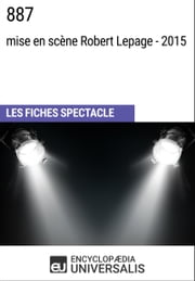 887 (mise en scène Robert Lepage - 2015) - Les Fiches Spectacle d'Universalis ebook by Encyclopaedia Universalis