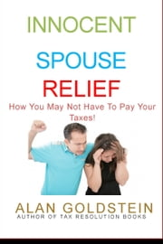 Innocent Spouse Relief - How You May Not Have To Pay Your Taxes! ebook by Alan Goldstein