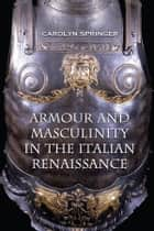 Armour and Masculinity in the Italian Renaissance ebook by Carolyn Springer