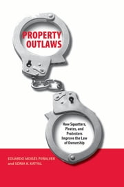 Property Outlaws - How Squatters, Pirates, and Protesters Improve the Law of Ownership ebook by Eduardo M. Penalver, Sonia Katyal
