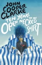 Ten Years in an Open Necked Shirt ebook by John Cooper Clarke