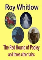 The Red Hound of Pooley and other tales of mystery ebook by Roy Whitlow