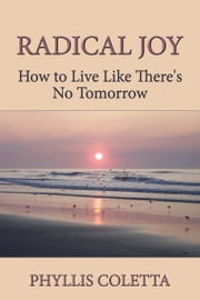 Radical Joy: How to Live Like There's No Tomorrow ebook by Phyllis Coletta