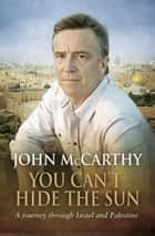 You Can't Hide the Sun - A Journey through Palestine ebook by John McCarthy