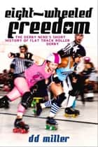 Eight-Wheeled Freedom - The Derby Nerd's Short History of Flat Track Roller Derby ebook by D. D. Miller