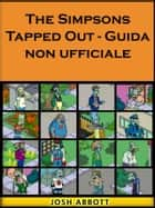 The Simpsons Tapped Out - Guida Non Ufficiale ebook by Joshua Abbott, Giulia Roasio