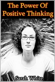 The CThe Power of Positive Thinking : How To Handle Frustrating Moments And Turn Bad Predicaments Into A Productive Environment ebook by Sarah White