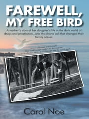 FAREWELL, MY FREE BIRD - A mother's story of her daughter's life in the dark world of drugs and prostitution...and the phone call that changed their family forever. ebook by Carol Noe
