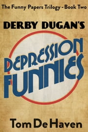 Derby Dugan's Depression Funnies - (The Funny Papers Trilogy - Book Two) ebook by Tom De Haven