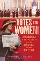 Votes for Women! - American Suffragists and the Battle for the Ballot ebook by Winifred Conkling