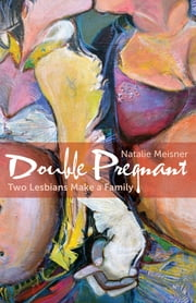 Double Pregnant - Two Lesbians Make a Family ebook by Natalie Meisner