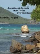 Sometimes Life Hurts, How To Get Over The Ouch! ebook by