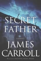 Secret Father ebook by James Carroll