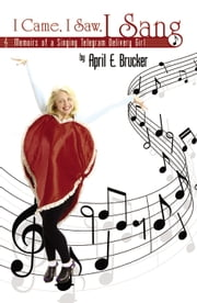 I Came, I Saw, I Sang: Memoirs of a Singing Telegram Delivery Girl ebook by April E. Brucker