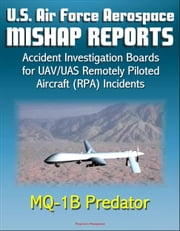 U.S. Air Force Aerospace Mishap Reports: Accident Investigation Boards for UAV/UAS Remotely Piloted Aircraft (RPA) Incidents Involving the MQ-1B Predator in Afghanistan, Iraq, and California ebook by Progressive Management