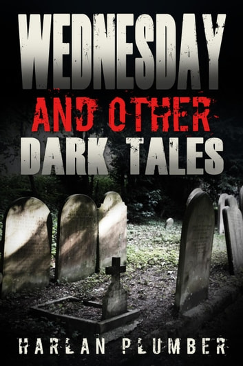 Wednesday, and Other Dark Tales ebook by Harlan Plumber