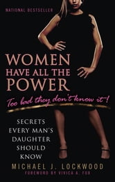 Women Have All The Power...Too Bad They Don't Know It - Secrets Every Man's Daughter Should Know ebook by Michael J. Lockwood