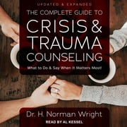 The Complete Guide to Crisis & Trauma Counseling - What to Do and Say When It Matters Most!, Updated & Expanded audiobook by Dr H. Norman Wright