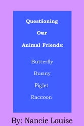 Questioning Our Animal Friends: Butterfly, Bunny, Piglet, and Raccoon ebook by Nancie Louise