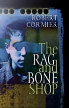 The Rag and Bone Shop ebook by Robert Cormier