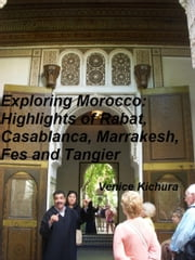 Exploring Morocco: Highlights of Rabat, Casablanca, Marrakesh, Fes and Tangier ebook by Venice Kichura