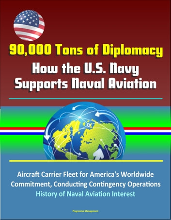 90,000 Tons of Diplomacy: How the U.S. Navy Supports Naval Aviation - Aircraft Carrier Fleet for America's Worldwide Commitment, Conducting Contingency Operations, History of Naval Aviation Interest ebook by Progressive Management