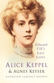 Alice Keppel and Agnes Keyser - Edward VII's Last Loves ebook by Raymond Lamont Brown