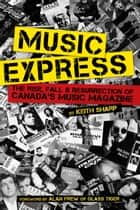 Music Express - The Rise, Fall & Resurrection of Canada's Music Magazine ebook by Keith Sharp, Alan Frew