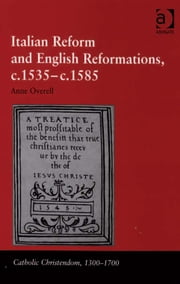 Italian Reform and English Reformations, c.1535–c.1585 ebook by Dr M Anne Overell,Professor Giorgio Caravale,Professor Ralph Keen,Professor J Christopher Warner