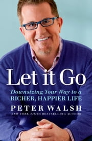 Let It Go - Downsizing Your Way to a Richer, Happier Life ebook by Peter Walsh
