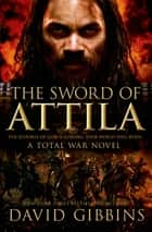 The Sword of Attila - A Total War Novel ebook by David Gibbins
