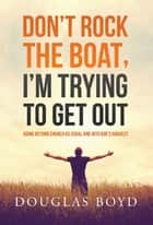 Don't Rock the Boat, I'm Trying to Get Out - Going Beyond Church as Usual and Into God's Harvest ebook by Douglas Boyd