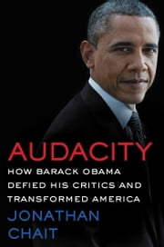 Audacity - How Barack Obama Defied his Critics and Transformed America ebook by Jonathan Chait