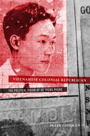 Vietnamese Colonial Republican - The Political Vision of Vu Trong Phung ebook by Peter Zinoman