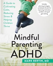 Mindful Parenting for ADHD - A Guide to Cultivating Calm, Reducing Stress, and Helping Children Thrive ebook by Mark Bertin, MD,Ari Tuckman, PsyD