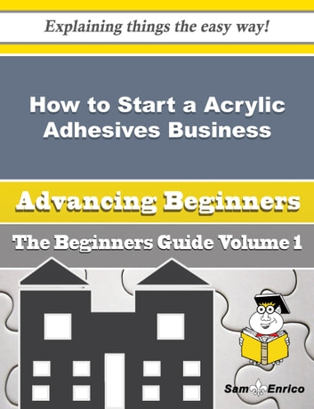 How to Start a Acrylic Adhesives Business (Beginners Guide) - How to Start a Acrylic Adhesives Business (Beginners Guide) ebook by Hyon Wenzel