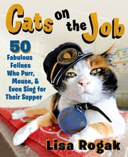 Cats on the Job - 50 Fabulous Felines Who Purr, Mouse, and Even Sing for Their Supper ebook by Lisa Rogak