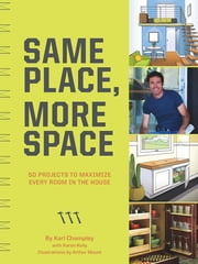 Same Place, More Space - 50 Projects to Maximize Every Room in the House ebook by Karl Champley, Karen Kelly, Arthur Mount