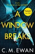 A Window Breaks - A family is pushed to breaking point in this addictive, pulse-racing, emotionally-charged thriller ebook by C. M. Ewan