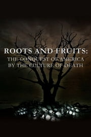 Roots and Fruits: The Conquest of America by the Culture of Death ebook by Anthony Horvath