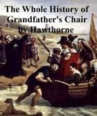 The Whole History of My Grandfather's Chair, Or True Stories from New England history 1620-1808 ebook by Hawthorne,Nathaniel