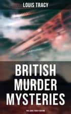 British Murder Mysteries - The Louis Tracy Edition eBook by Louis Tracy