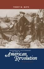 Historical Dictionary of the American Revolution ebook by Terry M. Mays