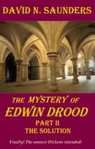 The Mystery of Edwin Drood, Part II, The Solution ebook by David Saunders