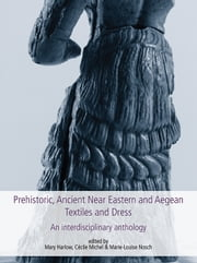 Prehistoric, Ancient Near Eastern & Aegean Textiles and Dress ebook by Marie-Louise Nosch, Cécile Michel, Mary Harlow