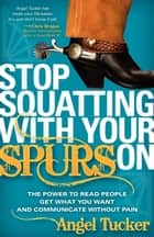 Stop Squatting With Your Spurs On: The Power to Read People, Get what you Want, and Communicate without Pain ebook by Angel Tucker