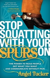 Stop Squatting With Your Spurs On: The Power to Read People, Get what you Want, and Communicate without Pain - The Power to Read People, Get what you Want, and Communicate without Pain ebook by Angel Tucker