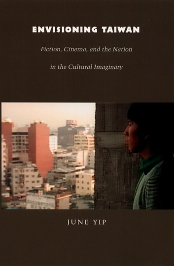 Envisioning Taiwan - Fiction, Cinema, and the Nation in the Cultural Imaginary ebook by June Yip,Rey Chow,Harry Harootunian,Masao Miyoshi