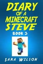 Diary of a Minecraft Steve (Book 3): The Amazing Minecraft World Told by a Hero Minecraft Steve ebook by