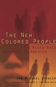 The New Colored People - The Mixed-Race Movement in America ebook by Richard E. Vander Ross,Jon M. Spencer